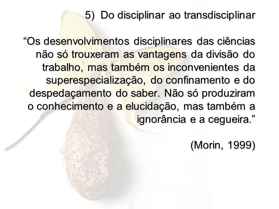 5) Do disciplinar ao transdisciplinar Os desenvolvimentos disciplinares das ciências não só trouxeram as vantagens da divisão do trabalho, mas também