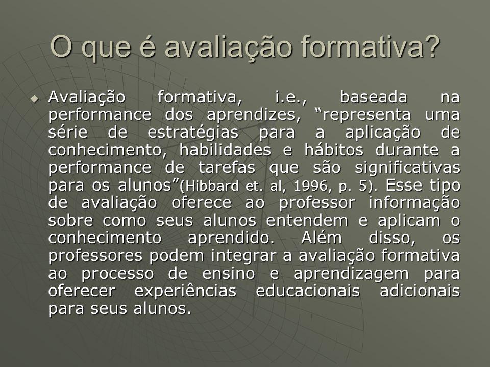 O que é avaliação formativa? Avaliação formativa, i.e., baseada na performance dos aprendizes, representa uma série de estratégias para a aplicação de