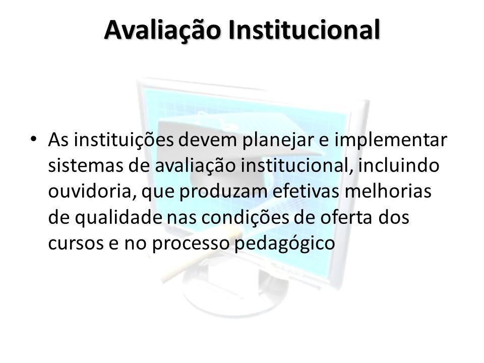 Avaliação Institucional As instituições devem planejar e implementar sistemas de avaliação institucional, incluindo ouvidoria, que produzam efetivas m