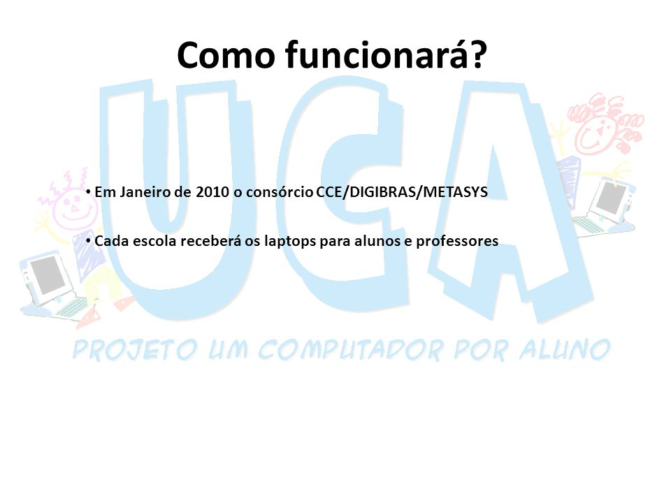 Como funcionará? Em Janeiro de 2010 o consórcio CCE/DIGIBRAS/METASYS Cada escola receberá os laptops para alunos e professores