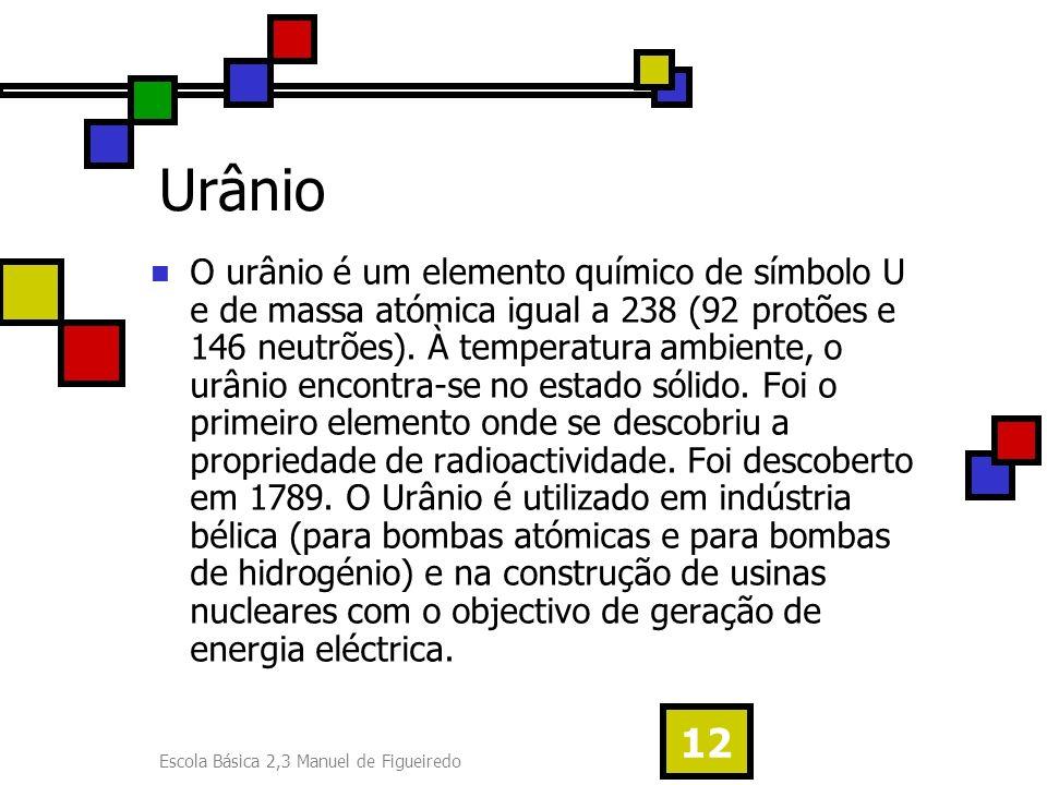 Escola Básica 2,3 Manuel de Figueiredo 12 Urânio O urânio é um elemento químico de símbolo U e de massa atómica igual a 238 (92 protões e 146 neutrões