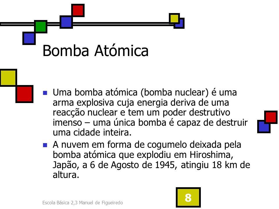 Escola Básica 2,3 Manuel de Figueiredo 8 Bomba Atómica Uma bomba atómica (bomba nuclear) é uma arma explosiva cuja energia deriva de uma reacção nucle