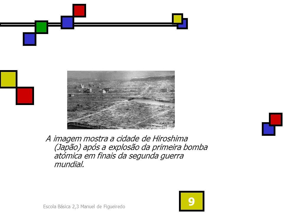 Escola Básica 2,3 Manuel de Figueiredo 9 A imagem mostra a cidade de Hiroshima (Japão) após a explosão da primeira bomba atómica em finais da segunda