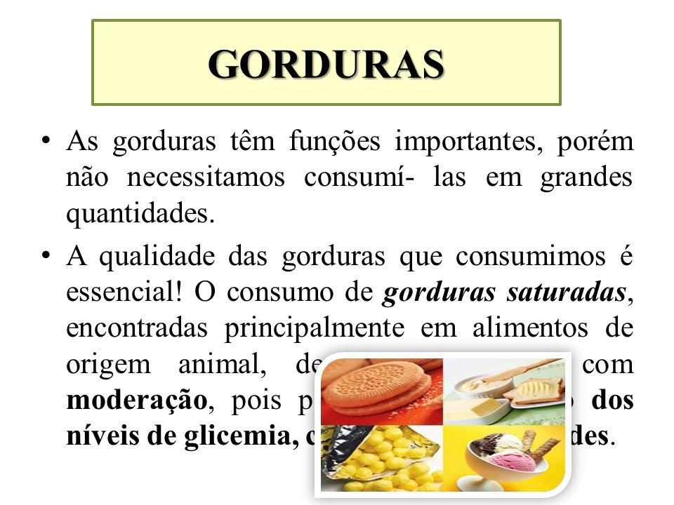 GORDURAS As gorduras têm funções importantes, porém não necessitamos consumí- las em grandes quantidades. A qualidade das gorduras que consumimos é es