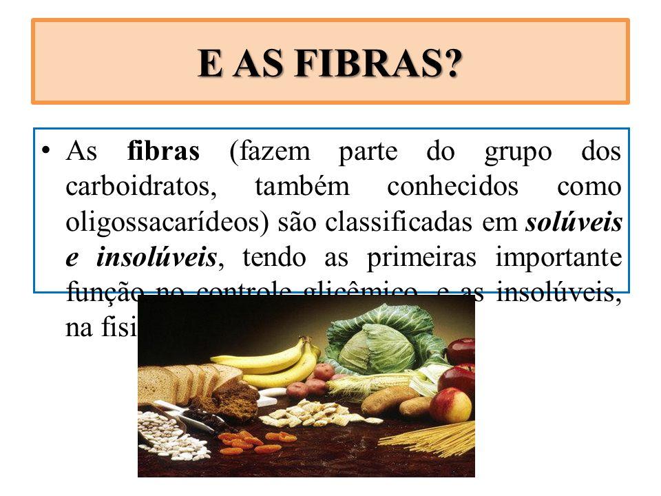 E AS FIBRAS? As fibras (fazem parte do grupo dos carboidratos, também conhecidos como oligossacarídeos) são classificadas em solúveis e insolúveis, te