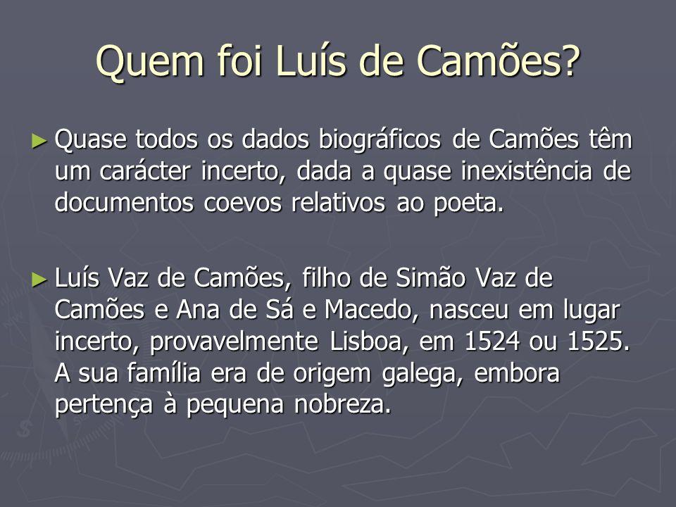 Quem foi Luís de Camões? Quase todos os dados biográficos de Camões têm um carácter incerto, dada a quase inexistência de documentos coevos relativos