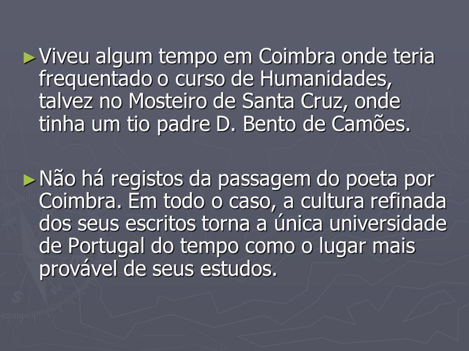 Viveu algum tempo em Coimbra onde teria frequentado o curso de Humanidades, talvez no Mosteiro de Santa Cruz, onde tinha um tio padre D. Bento de Camõ