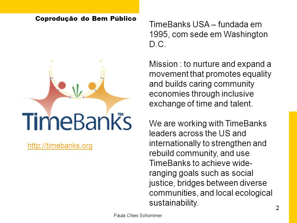 2 Paula Chies Schommer Coprodução do Bem Público TimeBanks USA – fundada em 1995, com sede em Washington D.C. Mission : to nurture and expand a moveme