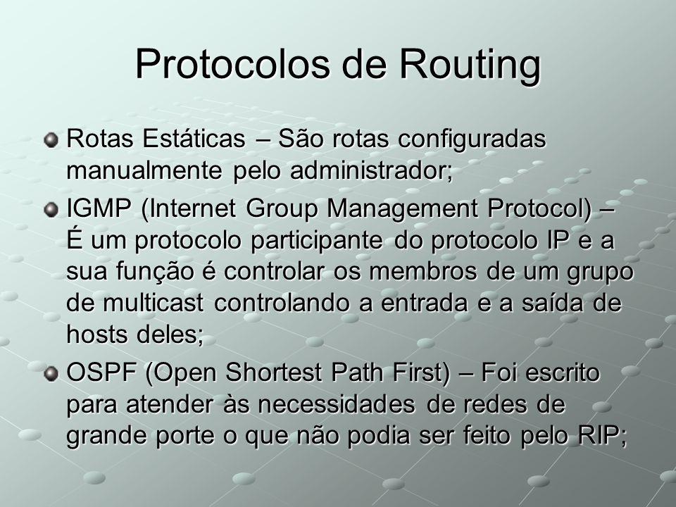 Protocolos de Routing Rotas Estáticas – São rotas configuradas manualmente pelo administrador; IGMP (Internet Group Management Protocol) – É um protocolo participante do protocolo IP e a sua função é controlar os membros de um grupo de multicast controlando a entrada e a saída de hosts deles; OSPF (Open Shortest Path First) – Foi escrito para atender às necessidades de redes de grande porte o que não podia ser feito pelo RIP;