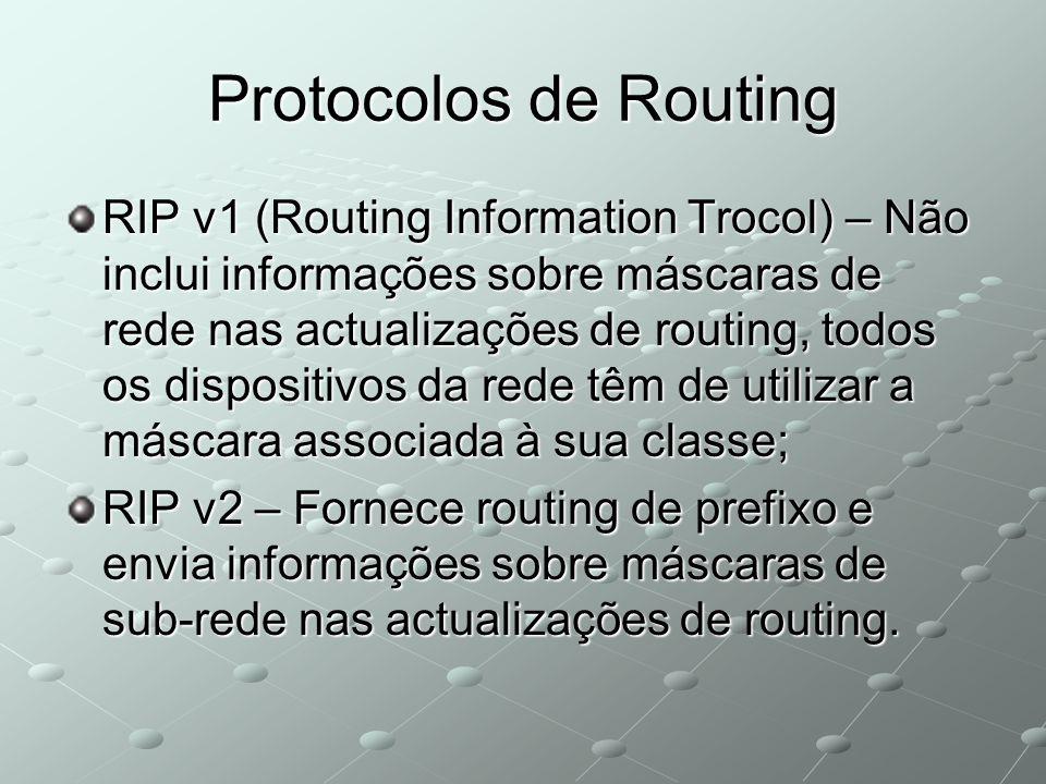 Protocolos de Routing RIP v1 (Routing Information Trocol) – Não inclui informações sobre máscaras de rede nas actualizações de routing, todos os dispositivos da rede têm de utilizar a máscara associada à sua classe; RIP v2 – Fornece routing de prefixo e envia informações sobre máscaras de sub-rede nas actualizações de routing.