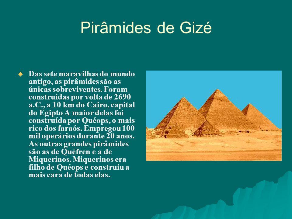Pirâmides de Gizé Das sete maravilhas do mundo antigo, as pirâmides são as únicas sobreviventes. Foram construídas por volta de 2690 a.C., a 10 km do