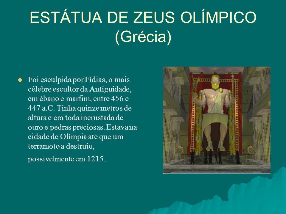 ESTÁTUA DE ZEUS OLÍMPICO (Grécia) Foi esculpida por Fídias, o mais célebre escultor da Antiguidade, em ébano e marfim, entre 456 e 447 a.C. Tinha quin
