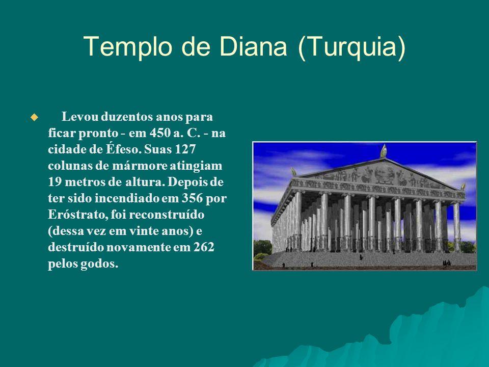 Templo de Diana (Turquia) Levou duzentos anos para ficar pronto - em 450 a. C. - na cidade de Éfeso. Suas 127 colunas de mármore atingiam 19 metros de