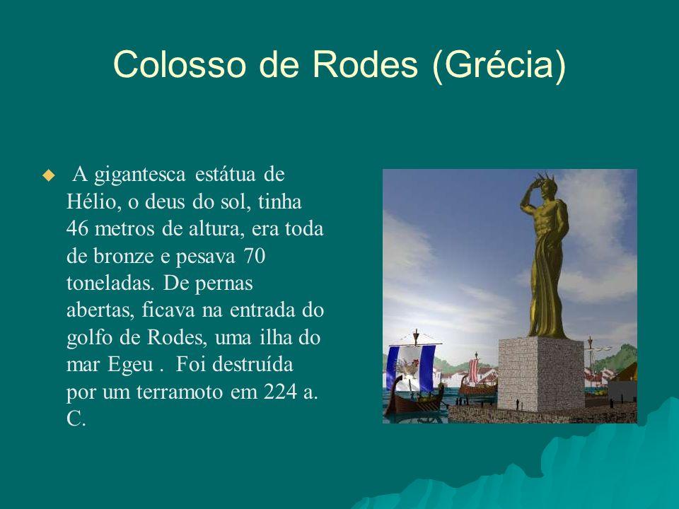 Colosso de Rodes (Grécia) A gigantesca estátua de Hélio, o deus do sol, tinha 46 metros de altura, era toda de bronze e pesava 70 toneladas. De pernas
