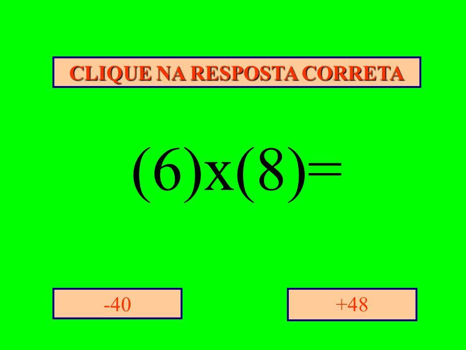 CLIQUE NA RESPOSTA CORRETA +48-40 (6)x(8)=