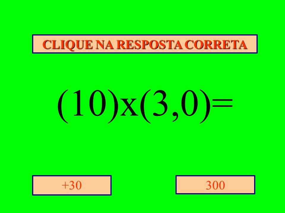 CLIQUE NA RESPOSTA CORRETA 300+30 (10)x(3,0)=