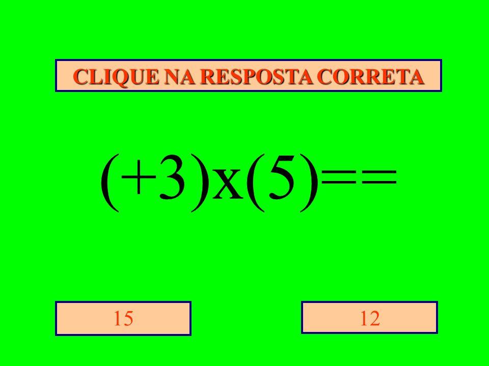 CLIQUE NA RESPOSTA CORRETA 1215 (+3)x(5)= =