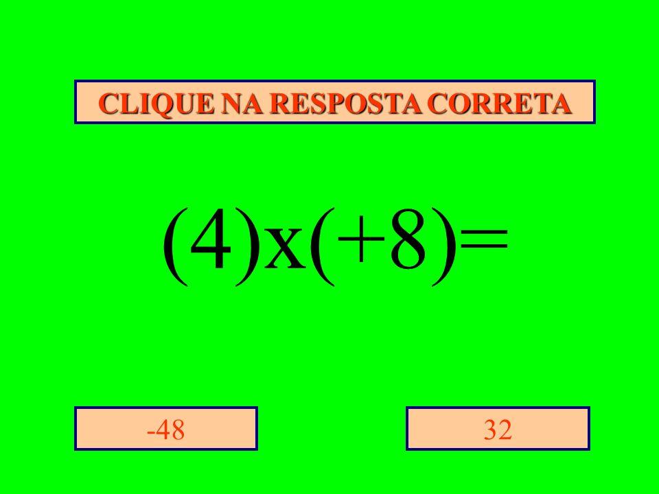 CLIQUE NA RESPOSTA CORRETA 32-48 (4)x(+8)=