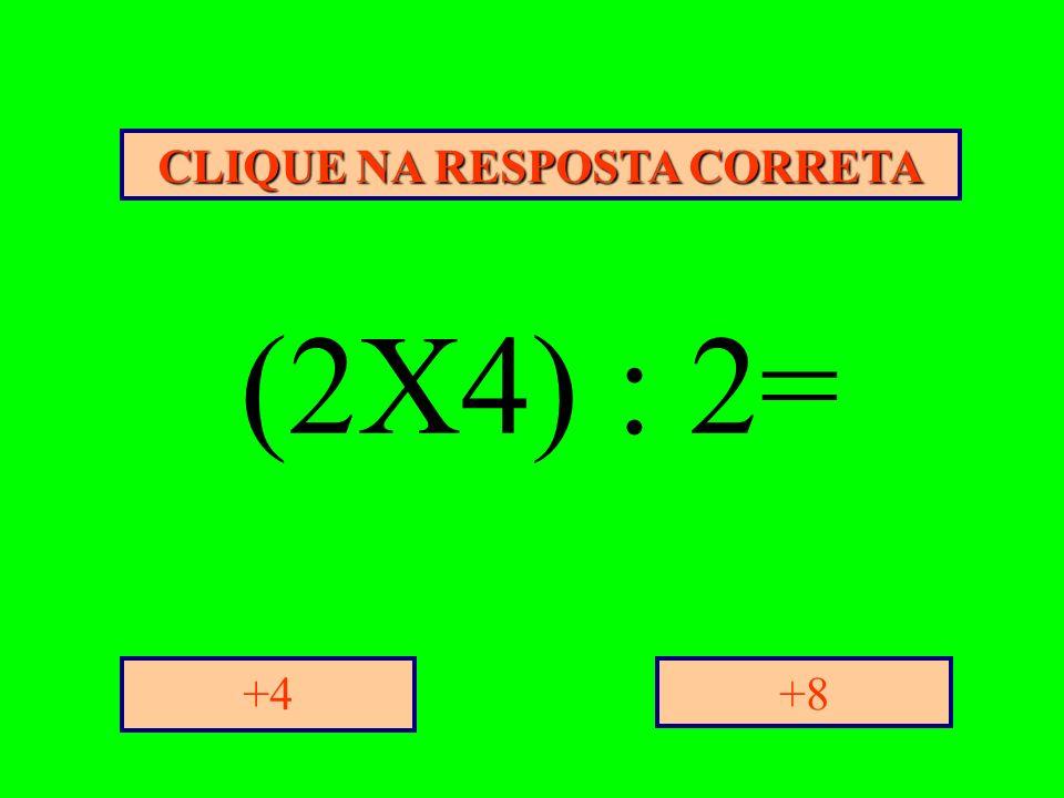 CLIQUE NA RESPOSTA CORRETA +8+4 (2X4) : 2=