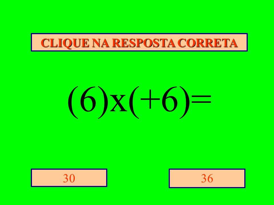 CLIQUE NA RESPOSTA CORRETA 3630 (6)x(+6)=