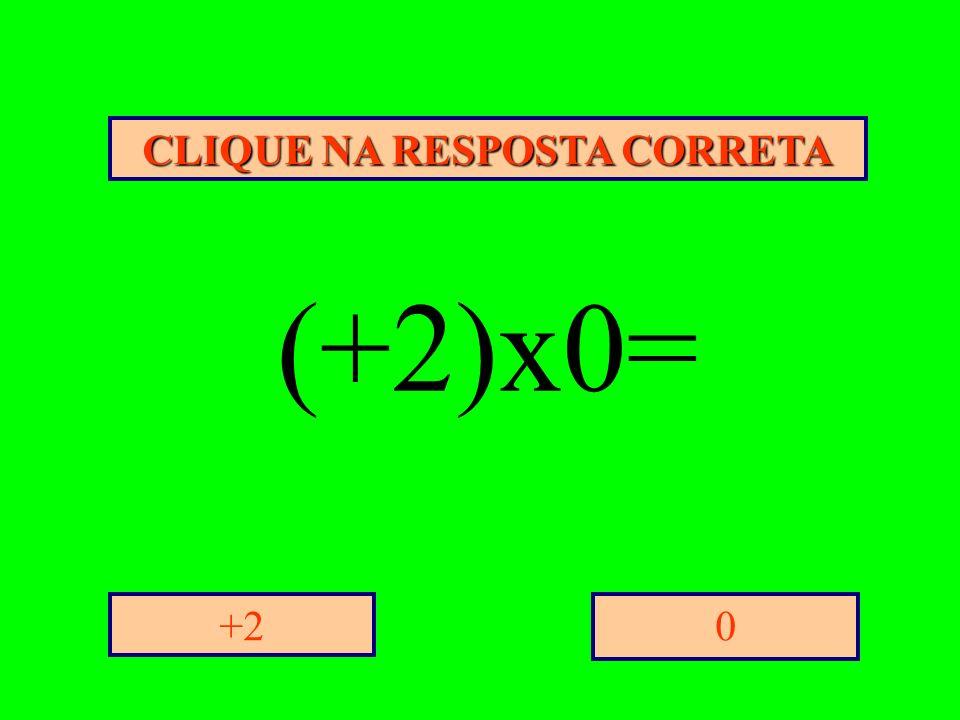 CLIQUE NA RESPOSTA CORRETA 0+2 (+2)x0=