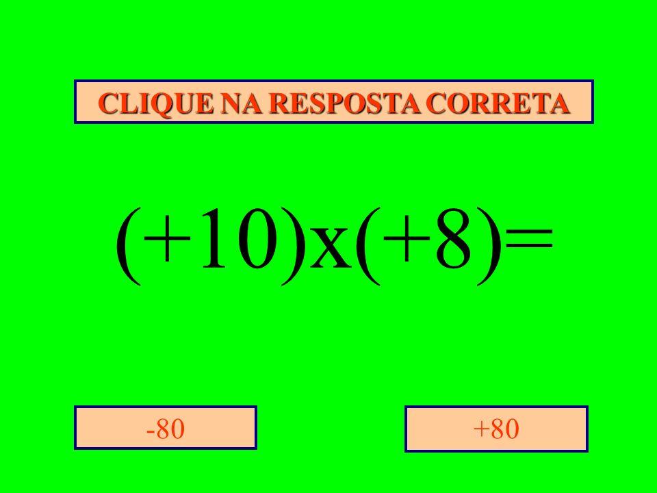 CLIQUE NA RESPOSTA CORRETA +80-80 (+10)x(+8)=