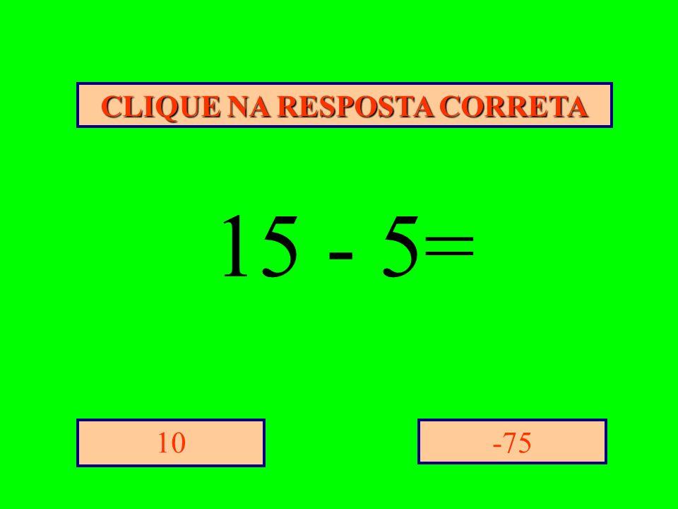 CLIQUE NA RESPOSTA CORRETA -7510 15 - 5=