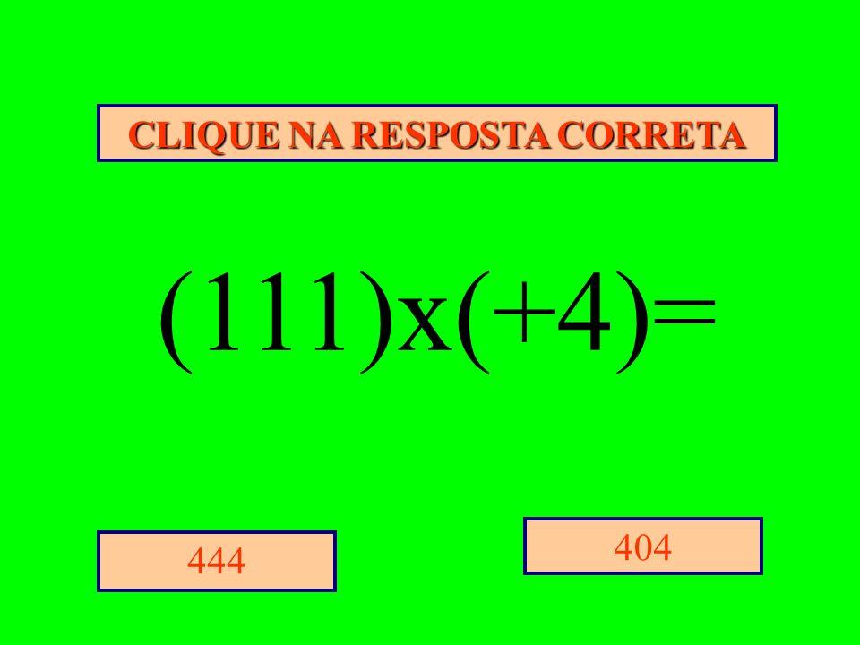 CLIQUE NA RESPOSTA CORRETA 404 444 (111)x(+4)=
