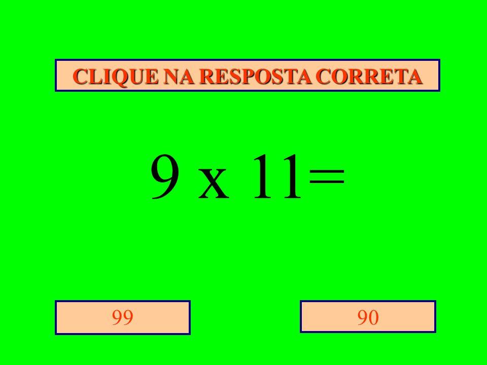 CLIQUE NA RESPOSTA CORRETA 9099 9 x 11=