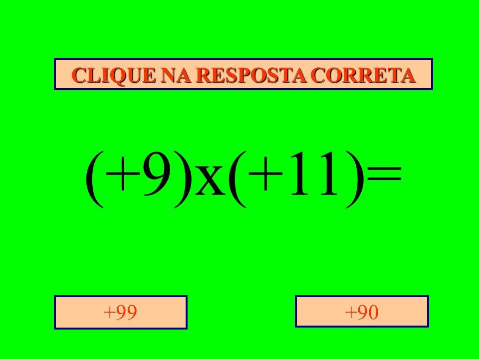 CLIQUE NA RESPOSTA CORRETA +90+99 (+9)x(+11)=