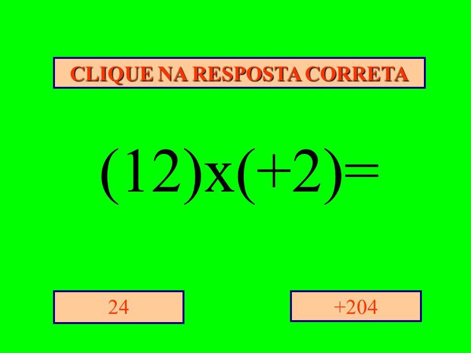 CLIQUE NA RESPOSTA CORRETA +20424 (12)x(+2)=