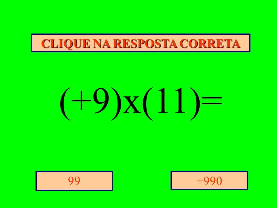 CLIQUE NA RESPOSTA CORRETA +99099 (+9)x(11)=