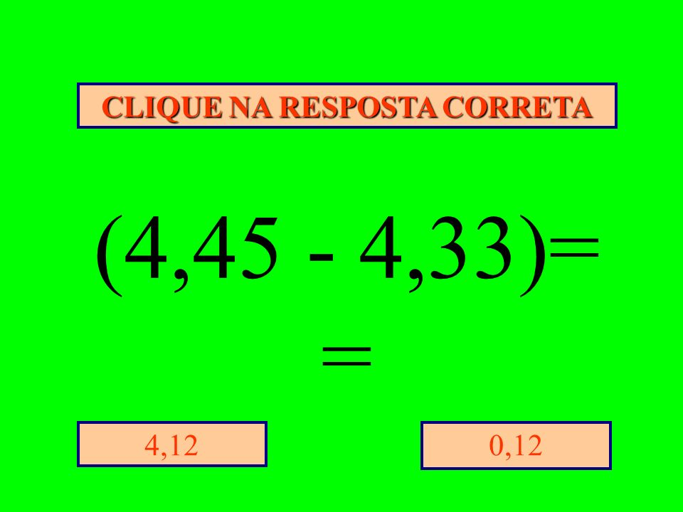 CLIQUE NA RESPOSTA CORRETA 0,124,12 (4,45 - 4,33)= =