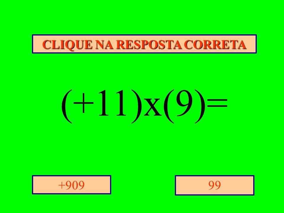 CLIQUE NA RESPOSTA CORRETA 99+909 (+11)x(9)=