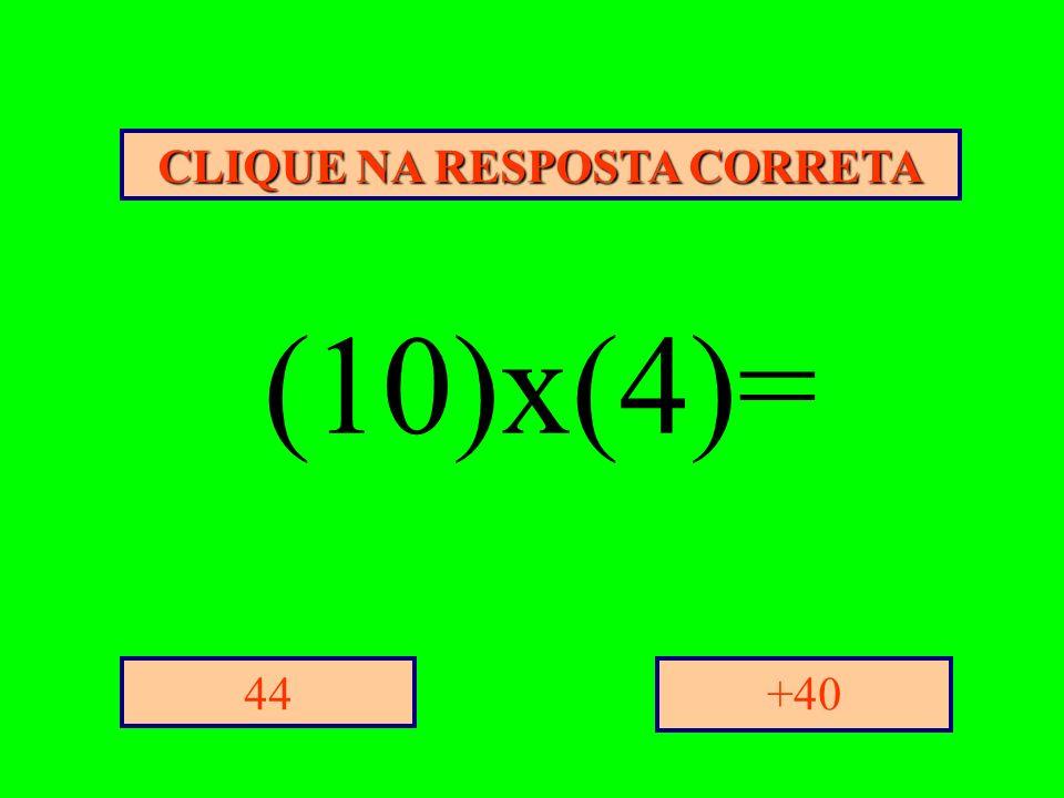 CLIQUE NA RESPOSTA CORRETA +4044 (10)x(4)=