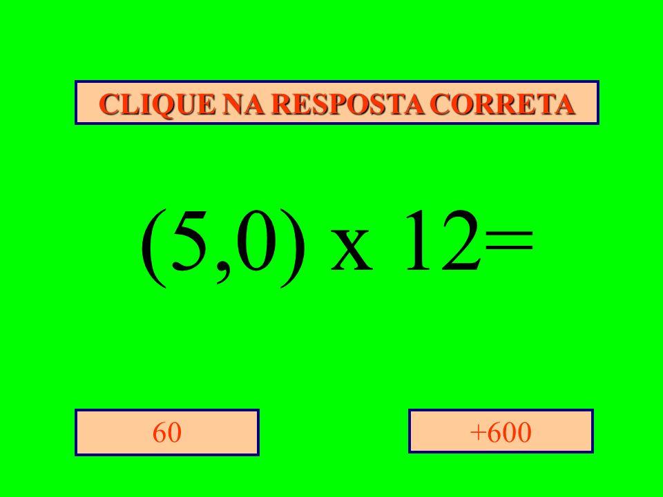 CLIQUE NA RESPOSTA CORRETA +60060 (5,0) x 12=