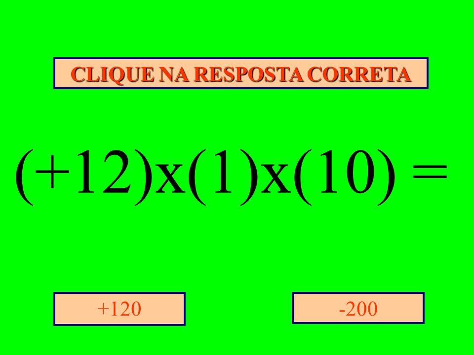 CLIQUE NA RESPOSTA CORRETA -200+120 (+12)x(1)x(10) =