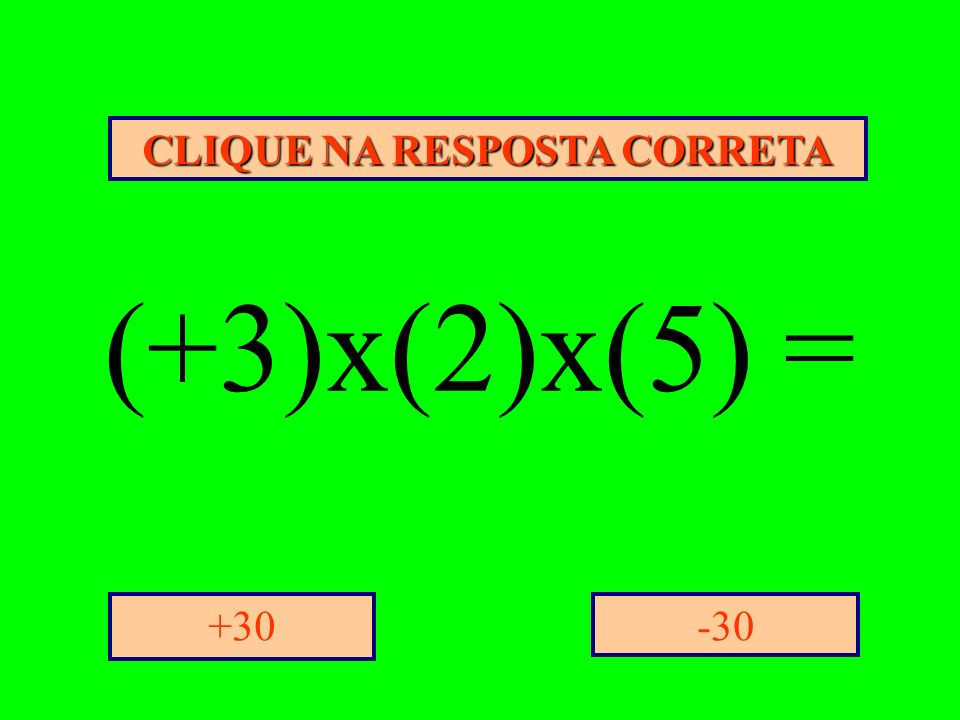 CLIQUE NA RESPOSTA CORRETA -30+30 (+3)x(2)x(5) =