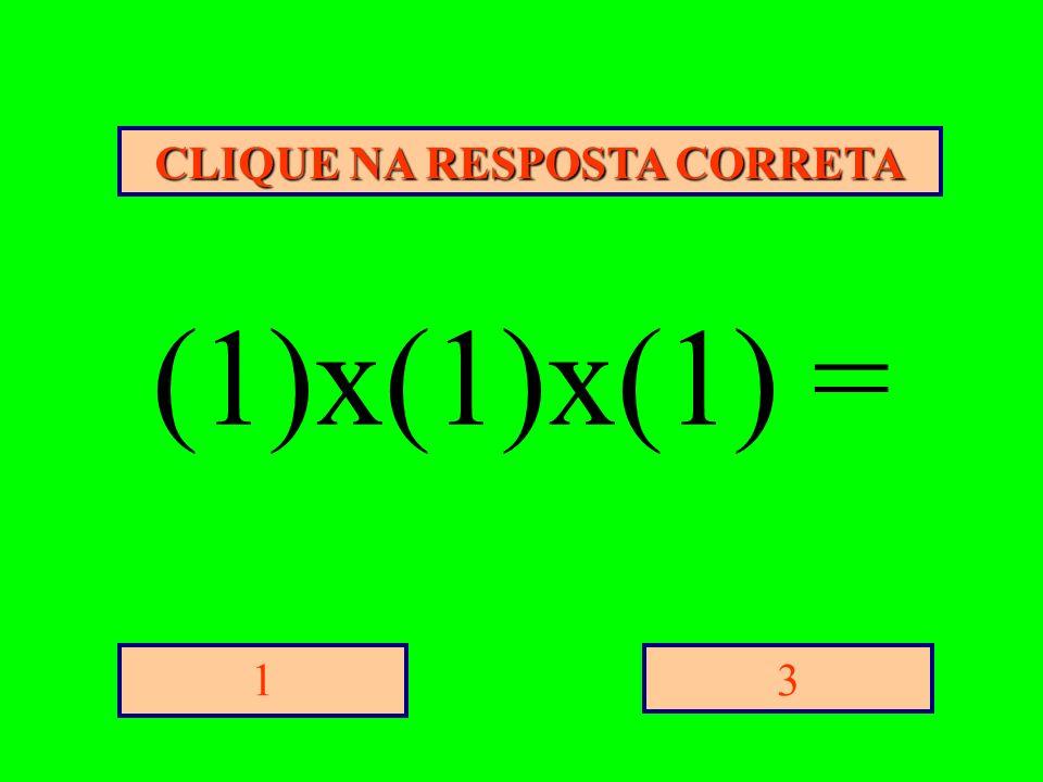 CLIQUE NA RESPOSTA CORRETA 31 (1)x(1)x(1) =