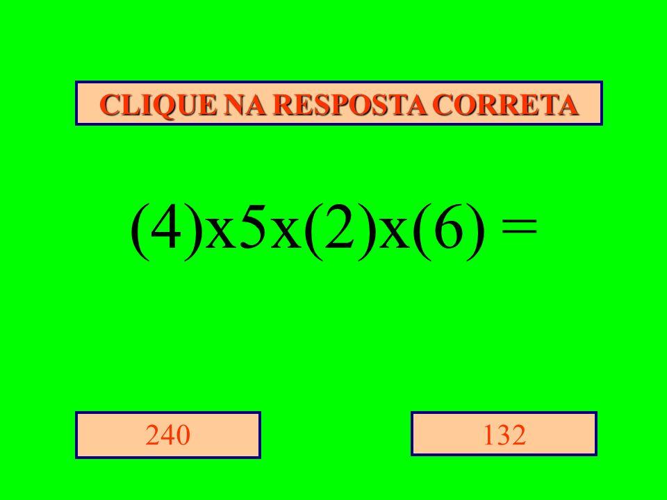 CLIQUE NA RESPOSTA CORRETA 132240 (4)x5x(2)x(6) =