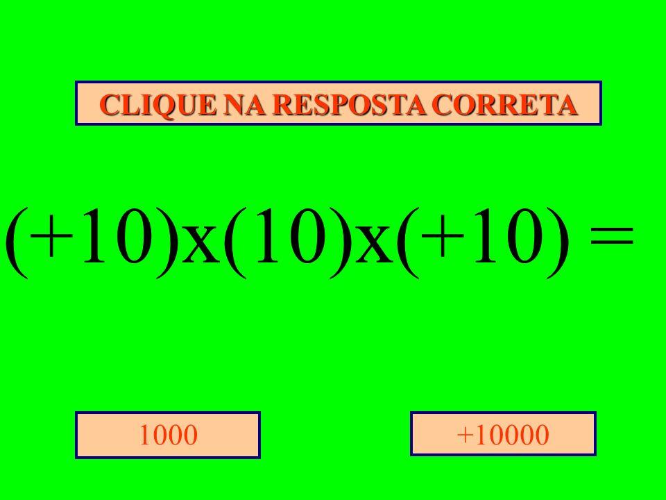 CLIQUE NA RESPOSTA CORRETA +100001000 (+10)x(10)x(+10) =