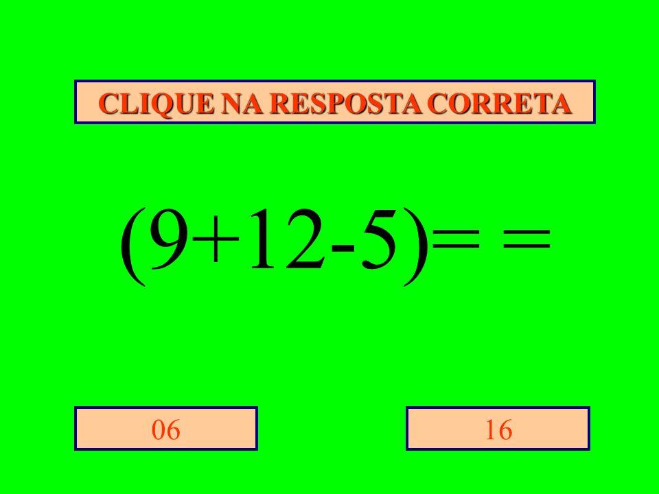 CLIQUE NA RESPOSTA CORRETA 1606 (9+12-5)= =