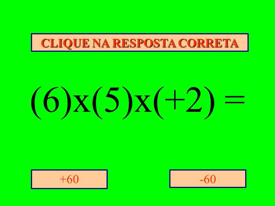 CLIQUE NA RESPOSTA CORRETA -60+60 (6)x(5)x(+2) =