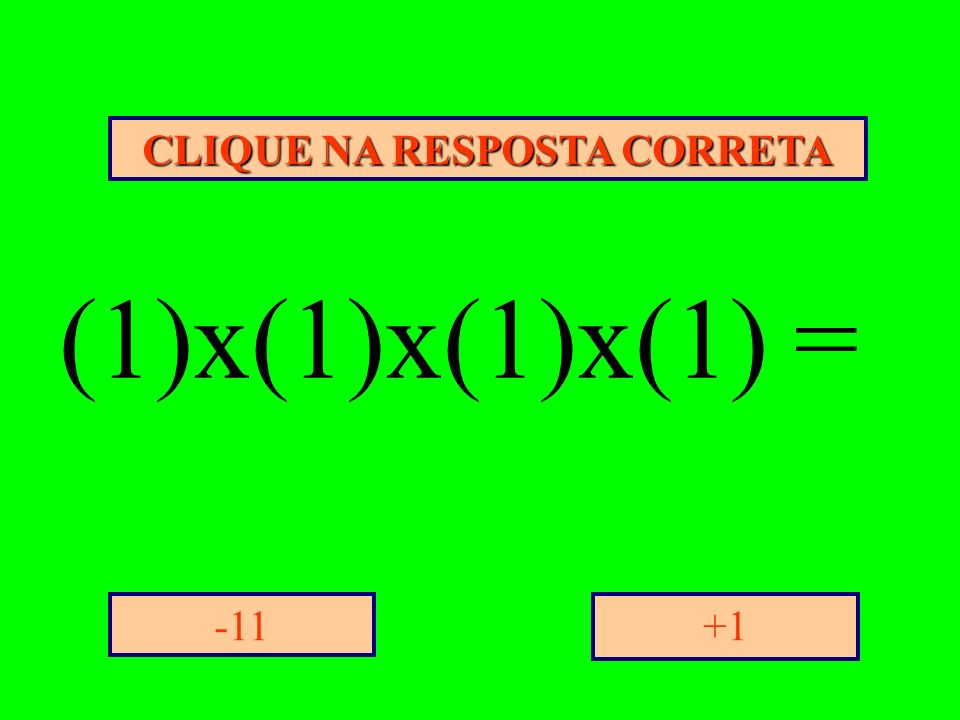 CLIQUE NA RESPOSTA CORRETA +1-11 (1)x(1)x(1)x(1) =