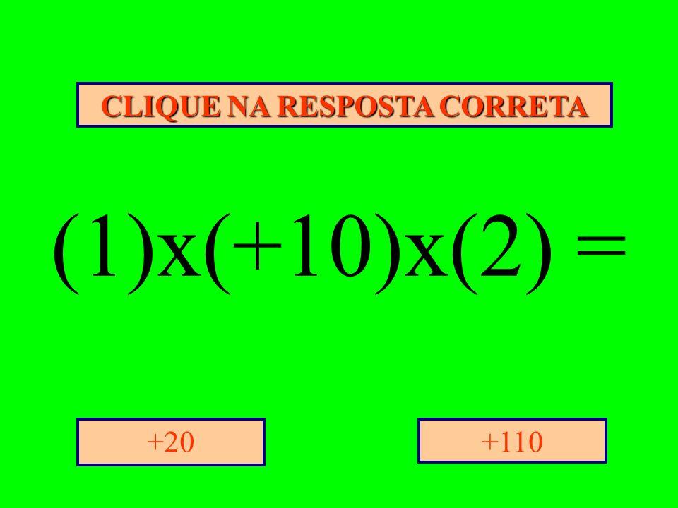 CLIQUE NA RESPOSTA CORRETA +110+20 (1)x(+10)x(2) =