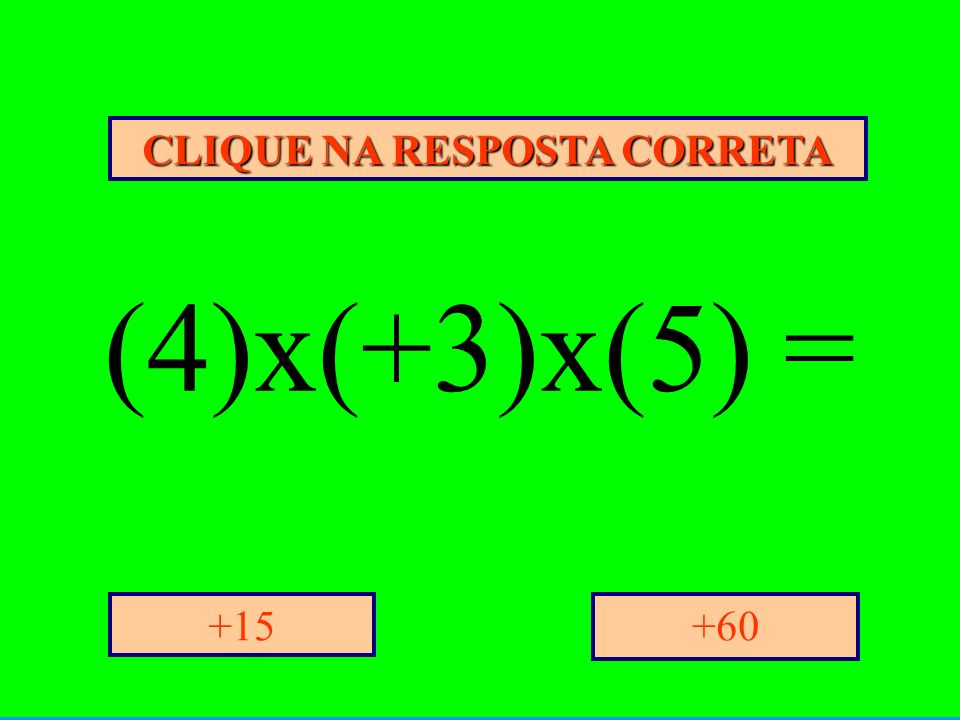 CLIQUE NA RESPOSTA CORRETA +60+15 (4)x(+3)x(5) =