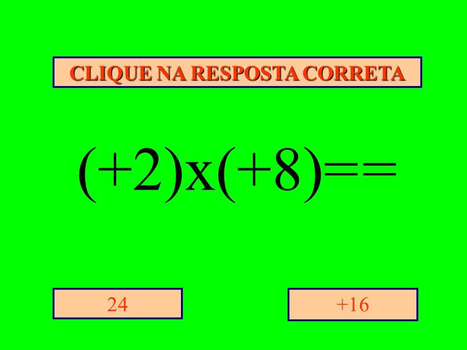 CLIQUE NA RESPOSTA CORRETA +1624 (+2)x(+8)= =