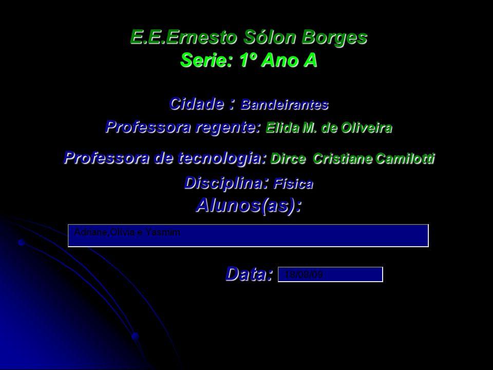E.E.Ernesto Sólon Borges Serie: 1º Ano A Cidade : Bandeirantes Professora regente: Elida M. de Oliveira Professora de tecnologia: Dirce Cristiane Cami