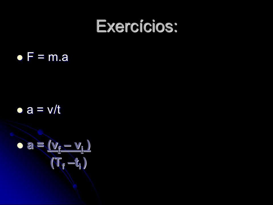 Exercícios: F = m.a F = m.a a = v/t a = v/t a = (v f – v i ) a = (v f – v i ) (T f –t i ) (T f –t i )