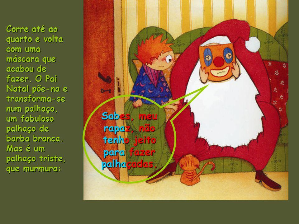 Corre até ao quarto e volta com uma máscara que acabou de fazer. O Pai Natal põe-na e transforma-se num palhaço, um fabuloso palhaço de barba branca.